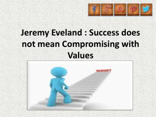 Jeremy Eveland, Success does not mean Compromising with Values