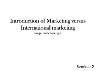 Introduction of  Marketing  versus International marketing Scope  and  challenges