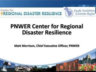 PNWER Center for Regional Disaster Resilience Matt Morrison, Chief Executive Officer, PNWER