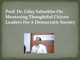Prof. Dr. Uday Salunkhe On Mentoring Thoughtful Citizen Leaders For A Democratic Society