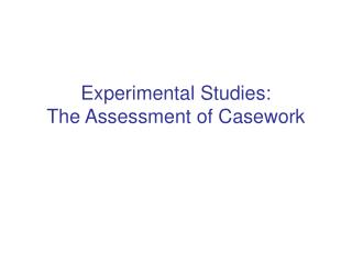 Experimental Studies:  The Assessment of Casework