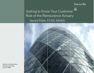 Getting to Know Your Customer:  Role of the Reinsurance Actuary Gerard Palisi, FCAS, MAAA