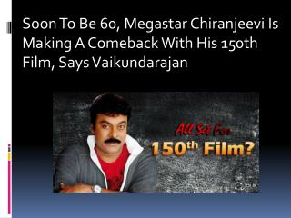 Soon To Be 60, Megastar Chiranjeevi Is Making A Comeback With His 150th Film, Says Vaikundarajan