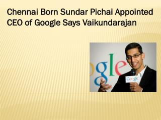 Chennai Born Sundar Pichai Appointed CEO of Google Says Vaikundarajan