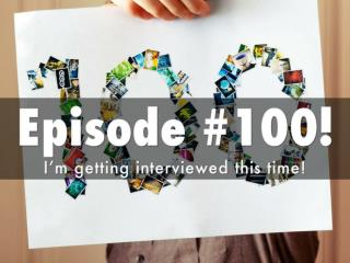 Episode #100! I'm getting interviewed this time!