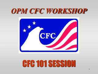 OPM CFC WORKSHOP CFC 101 SESSION