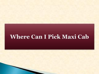 Where Can I Pick Maxi Cab
