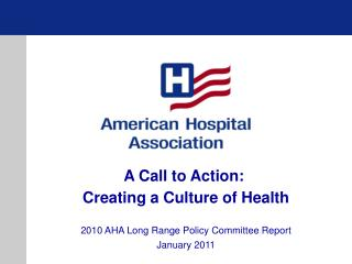 A Call to Action:  Creating a Culture of Health 2010 AHA Long Range Policy Committee Report January 2011