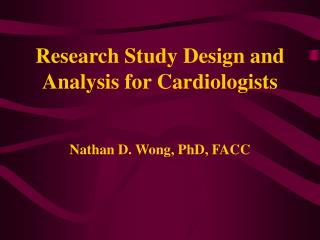 Research Study Design and Analysis for Cardiologists   Nathan D. Wong, PhD, FACC