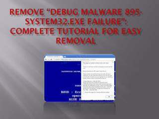 "Can't Remove ""debug malware 895-system32.exe failure"", Get Rid Of ""debug malware 895-system32.exe failure"" Virus"