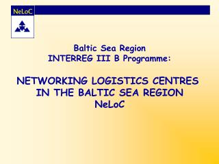 Baltic Sea Region INTERREG III B Programme: NETWORKING LOGISTICS CENTRES  IN THE BALTIC SEA REGION NeLoC
