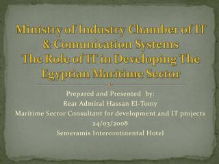 Prepared and Presented by: Rear Admiral Hassan El-Tomy Maritime Sector Consultant for development and IT projects 24/03