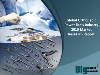 Global Orthopedic Power Tools Industry 2015 - Market Size, Trends, Growth & Forecast