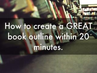 How to create a GREAT book outline within 20 minutes