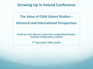 Growing Up in Ireland Conference The Value of Child Cohort Studies – Historical and International Perspectives