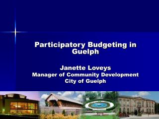 Participatory Budgeting in Guelph  Janette Loveys Manager of Community Development City of Guelph