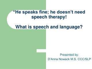 """He speaks fine; he doesn't need speech therapy! What is speech and language?"