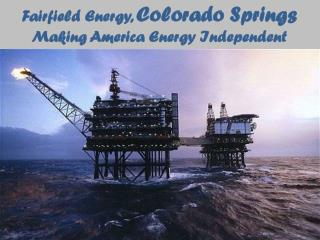 Fairfield Energy, Colorado Springs  - Making America Energy Independent