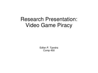 Research Presentation: Video Game Piracy Edfan P. Tjandra Comp 450