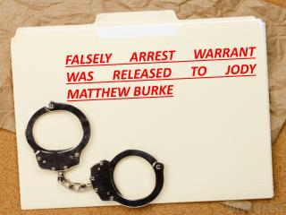 FALSELY ARREST WARRANT WAS RELEASED TO JODY MATTHEW BURKE