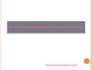 Three Incredible Orthopedic Solutions for Your Feet