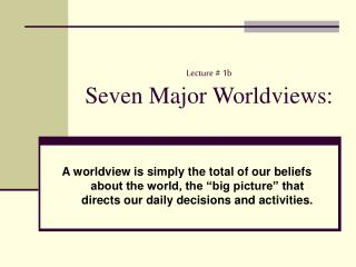Lecture # 1b Seven Major Worldviews:
