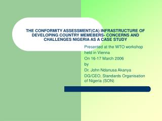 THE CONFORMITY ASSESSMENT(CA) INFRASTRUCTURE OF DEVELOPING COUNTRY MEMEBERS- CONCERNS AND CHALLENGES NIGERIA AS A CASE S