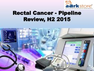 Rectal Cancer - Pipeline Review, H2 2015 – Aarkstore.com