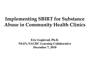 Implementing SBIRT for Substance Abuse in Community Health Clinics Eric Goplerud, Ph.D. NIATx NACHC Learning Collaborati