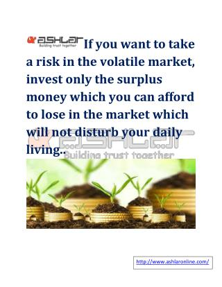 If you want to take a risk in the volatile market, invest only the surplus money which you can afford to lose in the mar