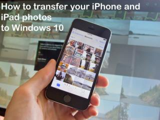 How to transfer your iPhone and iPad photos to Windows 10