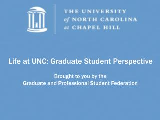 Life at UNC: Graduate Student Perspective Brought to you by the  G raduate and  P rofessional  S tudent  F ederation