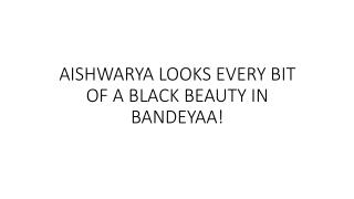 AISHWARYA LOOKS EVERY BIT OF A BLACK BEAUTY IN BANDEYAA!