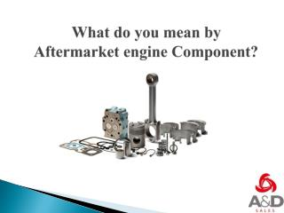 What do you mean by Aftermarket Engine Component?