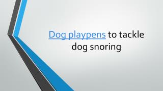 Dog playpens to tackle dog snoring