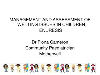 MANAGEMENT AND ASSESSMENT OF WETTING ISSUES IN CHILDREN; ENURESIS Dr Fiona Cameron Community Paediatrician  Motherwell