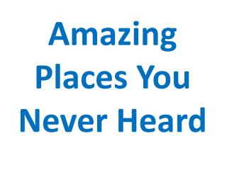 Amazing Places You Never Heard