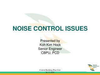 NOISE CONTROL ISSUES Presented by Koh Kim Hock  Senior Engineer CBPU, PCD