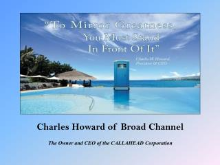 Charles Howard of Broad Channel - The Owner and CEO of the CALLAHEAD Corporation