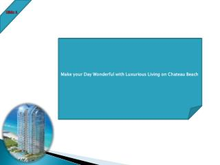 Make your Day Wonderful with Luxurious Living on Chateau Beach