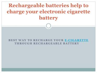 Rechargeable batteries help to charge your electronic cigarette battery
