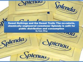 Sweet Nothings and the Sweet Truth: The no-calorie, chemically engineered sweetener Splenda is unfit for public distribu
