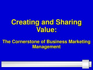 Creating and Sharing Value: The Cornerstone of Business Marketing Management