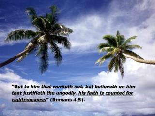 """ But to him that worketh not, but believeth on him that justifieth the ungodly,  his faith is counted for righteousne"