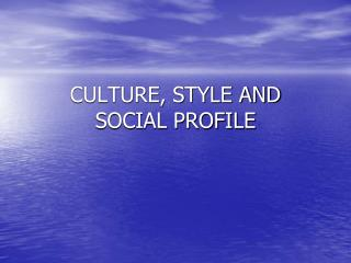 CULTURE, STYLE AND  SOCIAL PROFILE