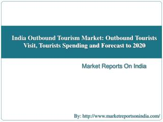 India Outbound Tourism Market: Outbound Tourists Visit, Tourists Spending and Forecast to 2020