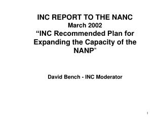 "INC REPORT TO THE NANC March 2002 ""INC Recommended Plan for Expanding the Capacity of the NANP "" David Bench - INC M"