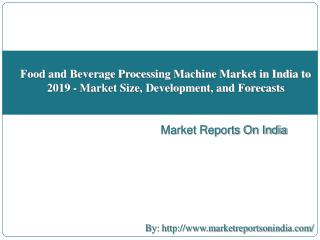 Food and Beverage Processing Machine Market in India to 2019 - Market Size, Development, and Forecasts