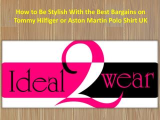 How to Be Stylish With the Best Bargains on Tommy Hilfiger or Aston Martin Polo Shirt UK