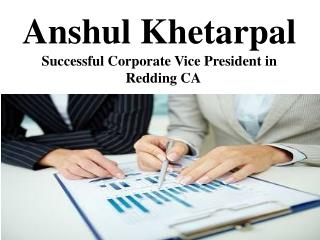 Anshul Khetarpal Successful Corporate Vice President in Redding CA